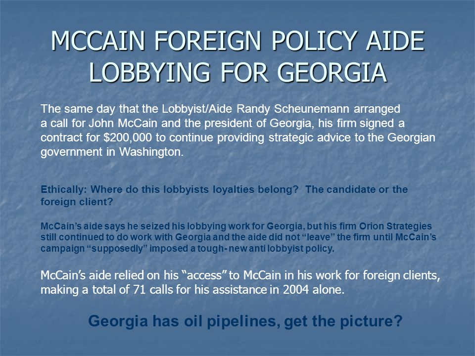 MCCAIN FOREIGN POLICY AIDE LOBBYING FOR GEORGIA The same day that the Lobbyist/Aide Randy Scheunemann arranged a call for John McCain and the president of Georgia, his firm signed a contract for $200,000 to continue providing strategic advice to the Georgian government in Washington.