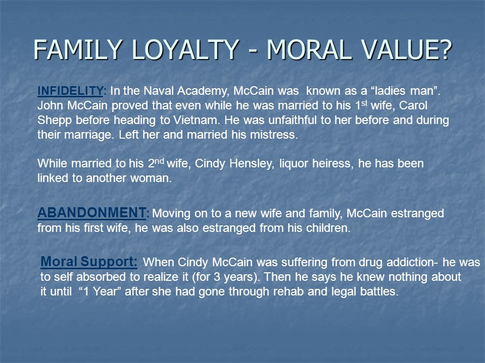 FAMILY LOYALTY - MORAL VALUE. INFIDELITY: In the Naval Academy, McCain was known as a ladies man .