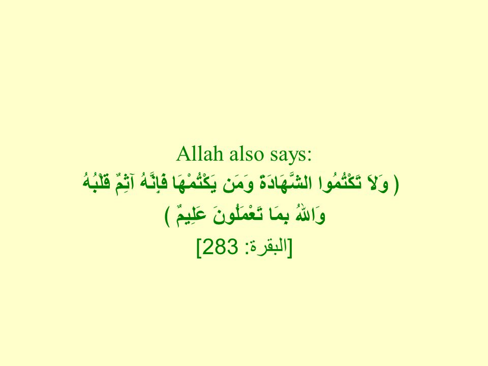 Allah also says: ﴿ وَلاَ تَكْتُمُوا الشَّهَادَةَ وَمَن يَكْتُمْهَا فَإِنَّهُ آثِمٌ قَلْبُهُ وَاللهُ بِمَا تَعْمَلُونَ عَلِيمٌ ﴾ [ البقرة : 283]
