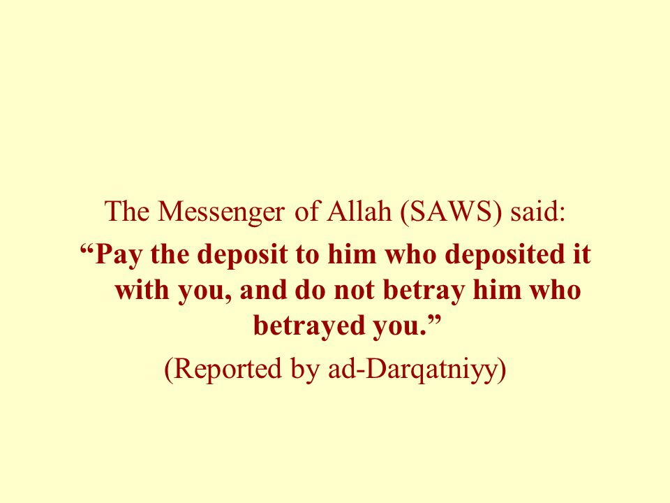 The Messenger of Allah (SAWS) said: Pay the deposit to him who deposited it with you, and do not betray him who betrayed you. (Reported by ad-Darqatniyy)
