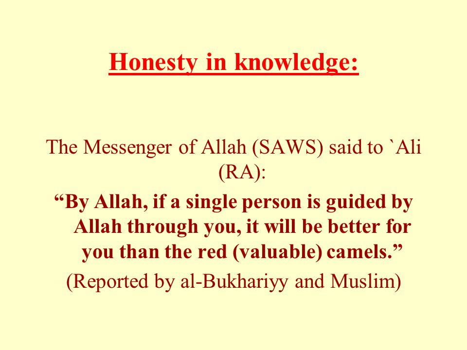 Honesty in knowledge: The Messenger of Allah (SAWS) said to `Ali (RA): By Allah, if a single person is guided by Allah through you, it will be better for you than the red (valuable) camels. (Reported by al-Bukhariyy and Muslim)
