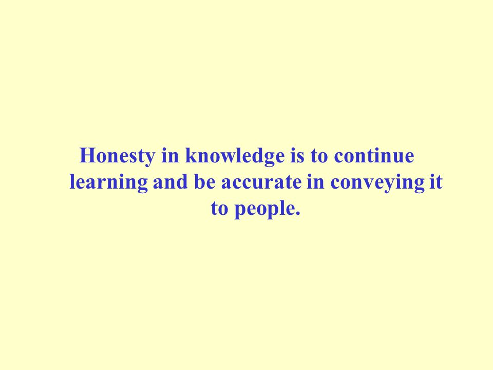 Honesty in knowledge is to continue learning and be accurate in conveying it to people.