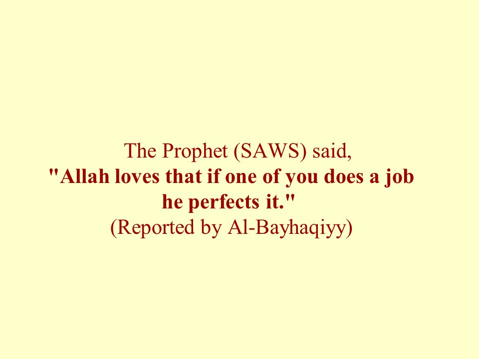 The Prophet (SAWS) said, Allah loves that if one of you does a job he perfects it. (Reported by Al-Bayhaqiyy)