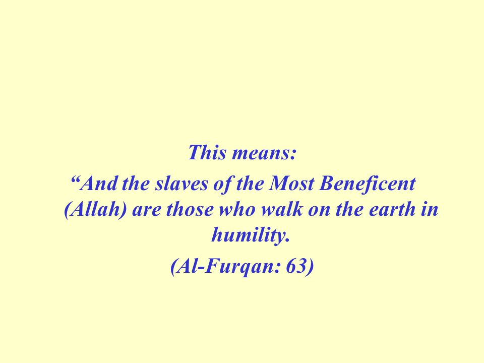 This means: And the slaves of the Most Beneficent (Allah) are those who walk on the earth in humility.