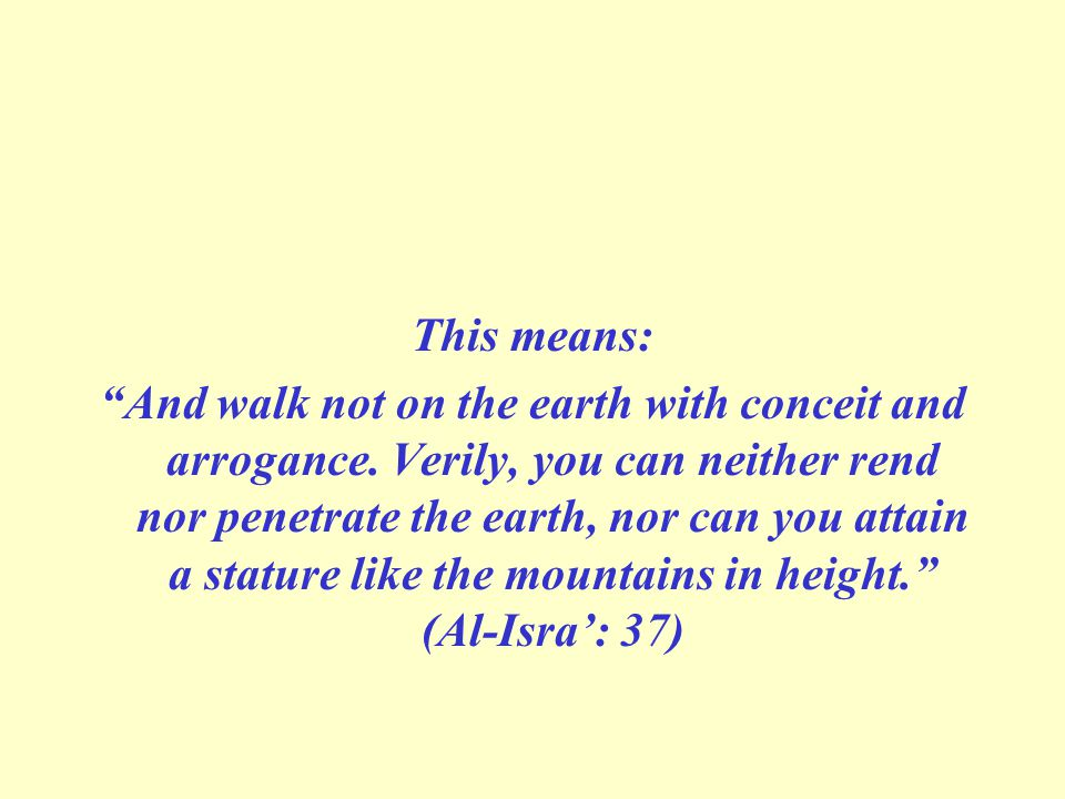 This means: And walk not on the earth with conceit and arrogance.