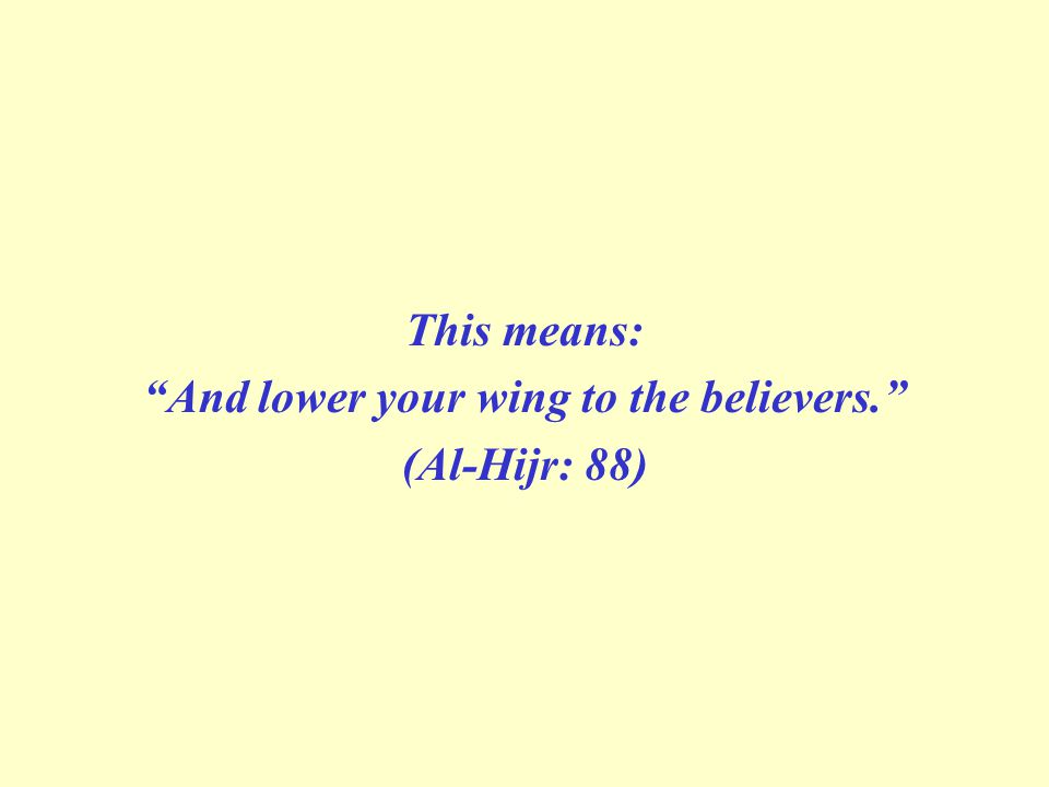 This means: And lower your wing to the believers. (Al-Hijr: 88)