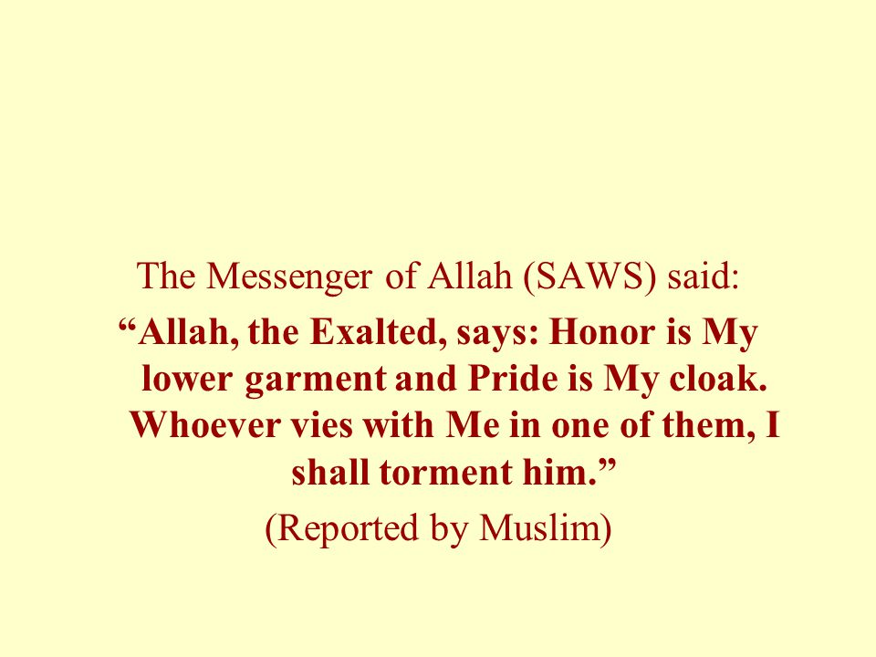 The Messenger of Allah (SAWS) said: Allah, the Exalted, says: Honor is My lower garment and Pride is My cloak.