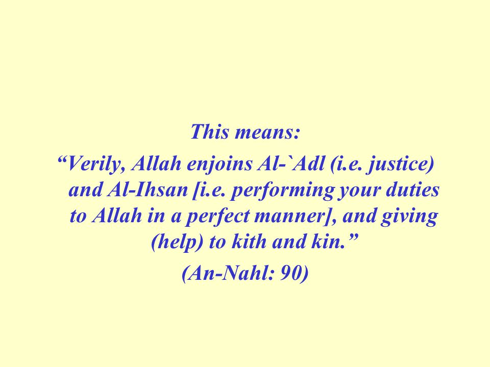 This means: Verily, Allah enjoins Al-`Adl (i.e.justice) and Al-Ihsan [i.e.