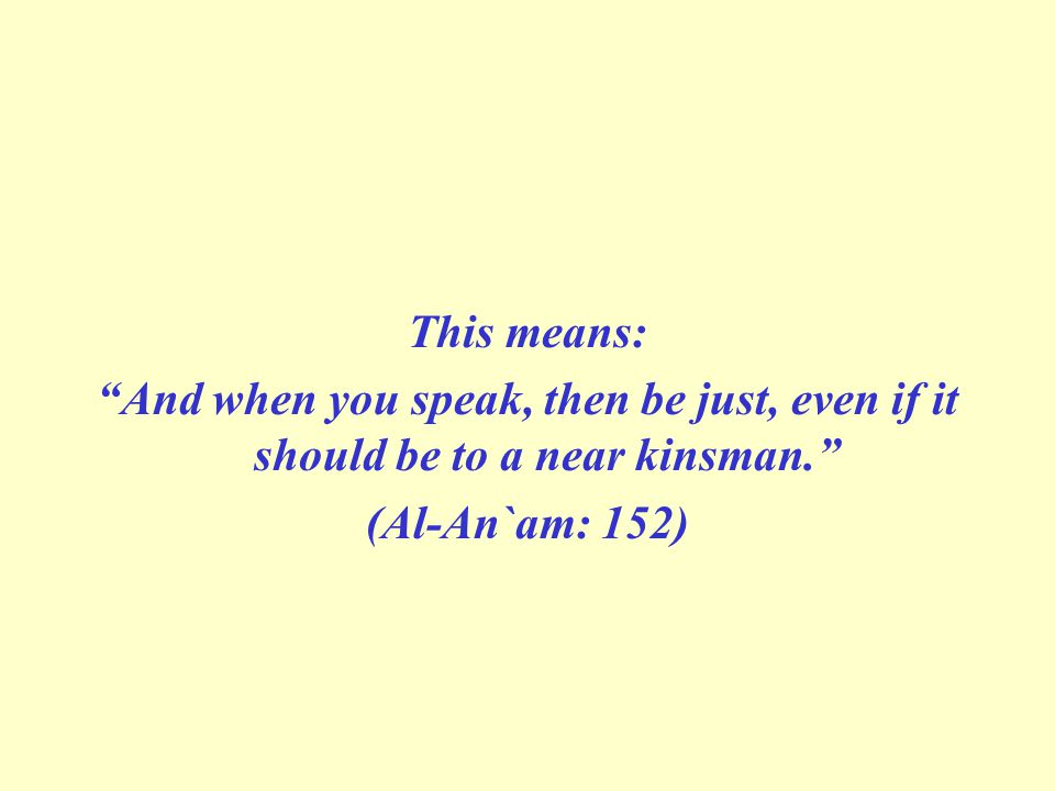This means: And when you speak, then be just, even if it should be to a near kinsman. (Al-An`am: 152)