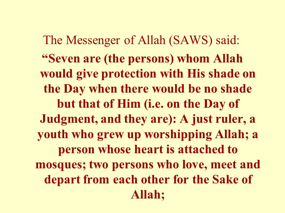 The Messenger of Allah (SAWS) said: Seven are (the persons) whom Allah would give protection with His shade on the Day when there would be no shade but that of Him (i.e.