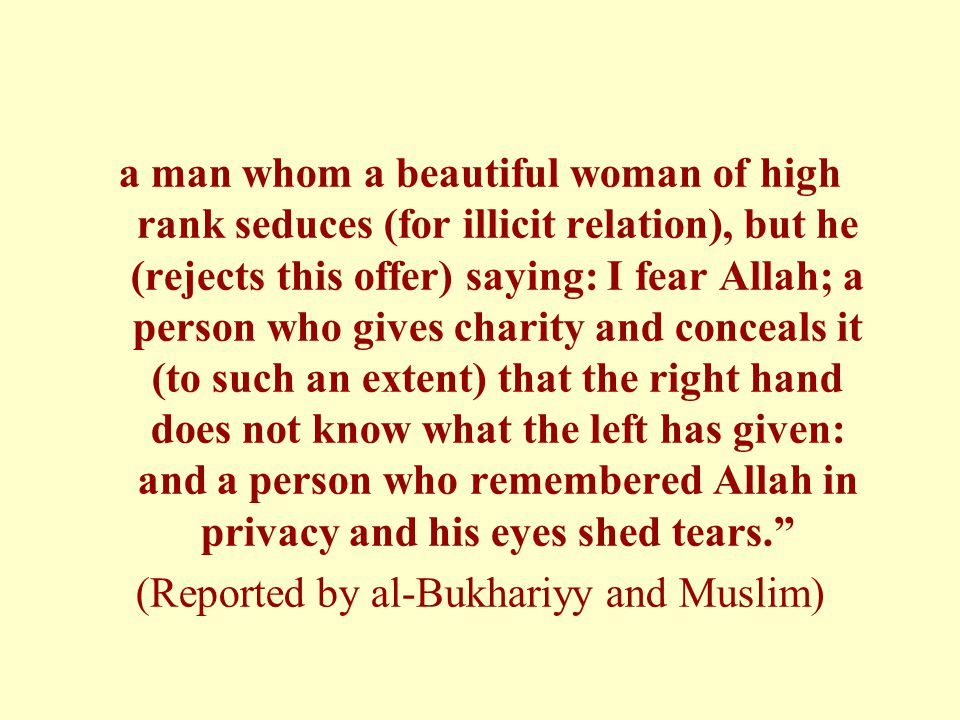 a man whom a beautiful woman of high rank seduces (for illicit relation), but he (rejects this offer) saying: I fear Allah; a person who gives charity and conceals it (to such an extent) that the right hand does not know what the left has given: and a person who remembered Allah in privacy and his eyes shed tears. (Reported by al-Bukhariyy and Muslim)