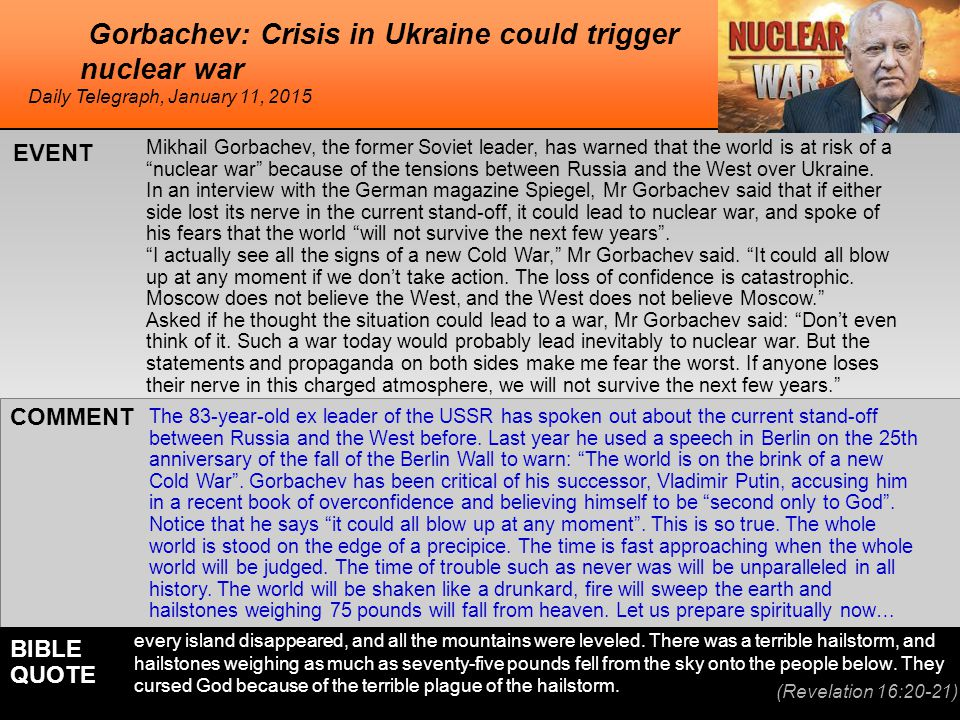 he Gorbachev: Crisis in Ukraine could trigger nuclear war Mikhail Gorbachev, the former Soviet leader, has warned that the world is at risk of a nuclear war because of the tensions between Russia and the West over Ukraine.