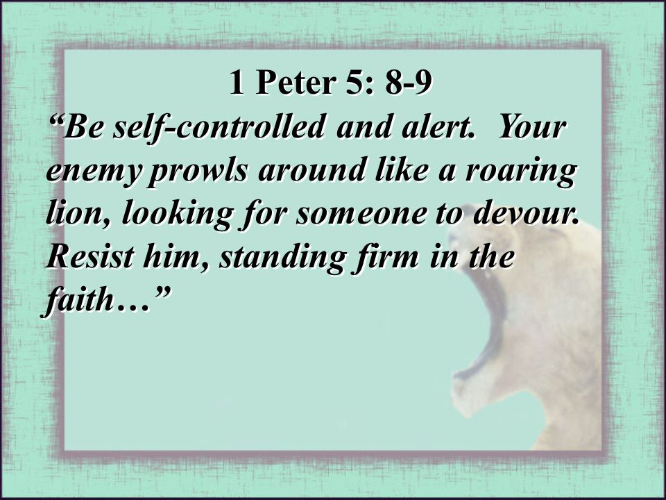 1 Peter 5: 8-9 Be self-controlled and alert.