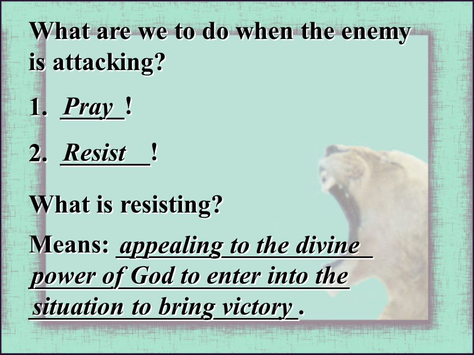What are we to do when the enemy is attacking? 1. _____! Pray 2. _______! Resist What is resisting? Means: ____________________ ______________________