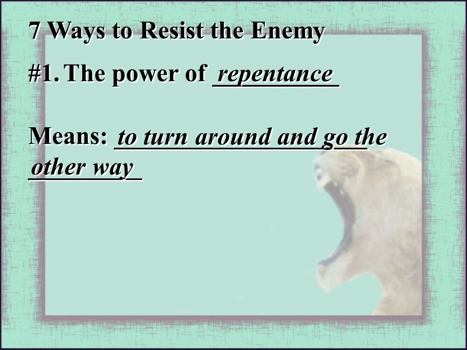 Means: ____________________ _________ to turn around and go the other way 7 Ways to Resist the Enemy #1.
