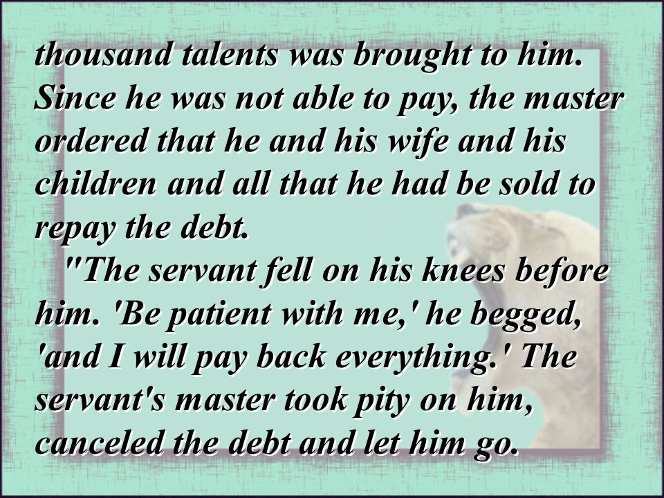 thousand talents was brought to him. Since he was not able to pay, the master ordered that he and his wife and his children and all that he had be sol