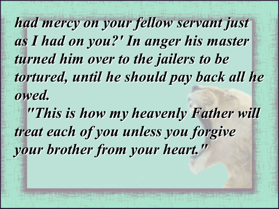 had mercy on your fellow servant just as I had on you? In anger his master turned him over to the jailers to be tortured, until he should pay back all he owed.