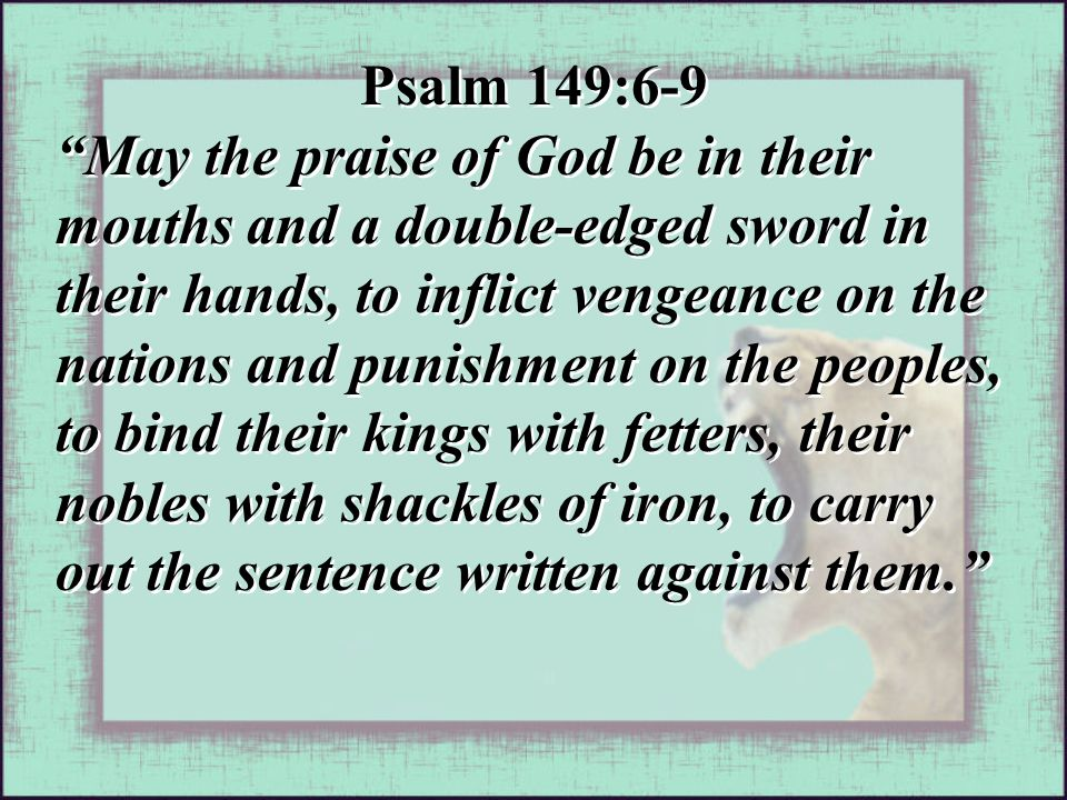 Psalm 149:6-9 May the praise of God be in their mouths and a double-edged sword in their hands, to inflict vengeance on the nations and punishment on the peoples, to bind their kings with fetters, their nobles with shackles of iron, to carry out the sentence written against them. Psalm 149:6-9 May the praise of God be in their mouths and a double-edged sword in their hands, to inflict vengeance on the nations and punishment on the peoples, to bind their kings with fetters, their nobles with shackles of iron, to carry out the sentence written against them.