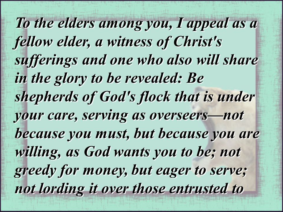 To the elders among you, I appeal as a fellow elder, a witness of Christ s sufferings and one who also will share in the glory to be revealed: Be shepherds of God s flock that is under your care, serving as overseers—not because you must, but because you are willing, as God wants you to be; not greedy for money, but eager to serve; not lording it over those entrusted to