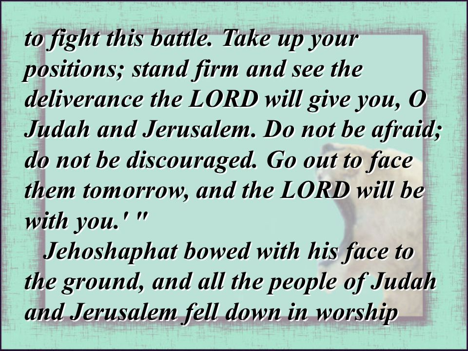 to fight this battle. Take up your positions; stand firm and see the deliverance the LORD will give you, O Judah and Jerusalem. Do not be afraid; do n