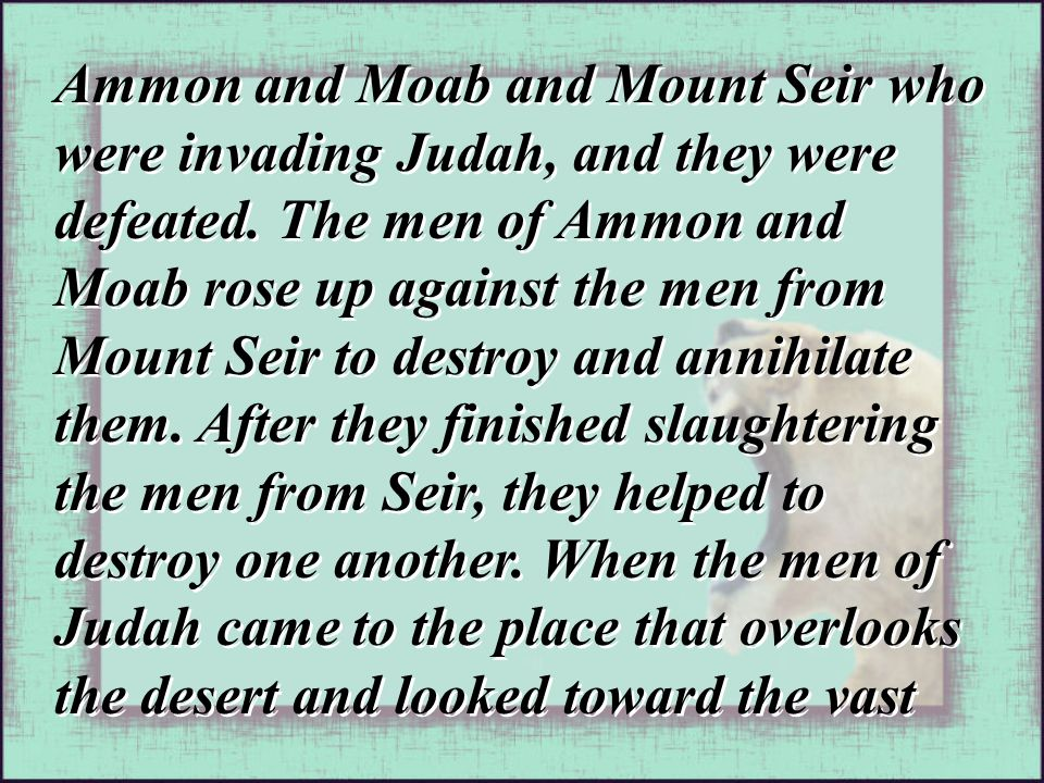 Ammon and Moab and Mount Seir who were invading Judah, and they were defeated. The men of Ammon and Moab rose up against the men from Mount Seir to de