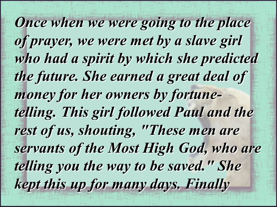 Once when we were going to the place of prayer, we were met by a slave girl who had a spirit by which she predicted the future. She earned a great dea