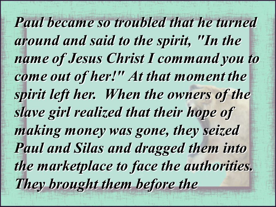 Paul became so troubled that he turned around and said to the spirit, In the name of Jesus Christ I command you to come out of her! At that moment the spirit left her.