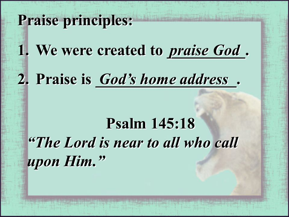 """Praise principles: 1. We were created to __________. praise God 2. Praise is __________________. God's home address Psalm 145:18 """"The Lord is near to"""
