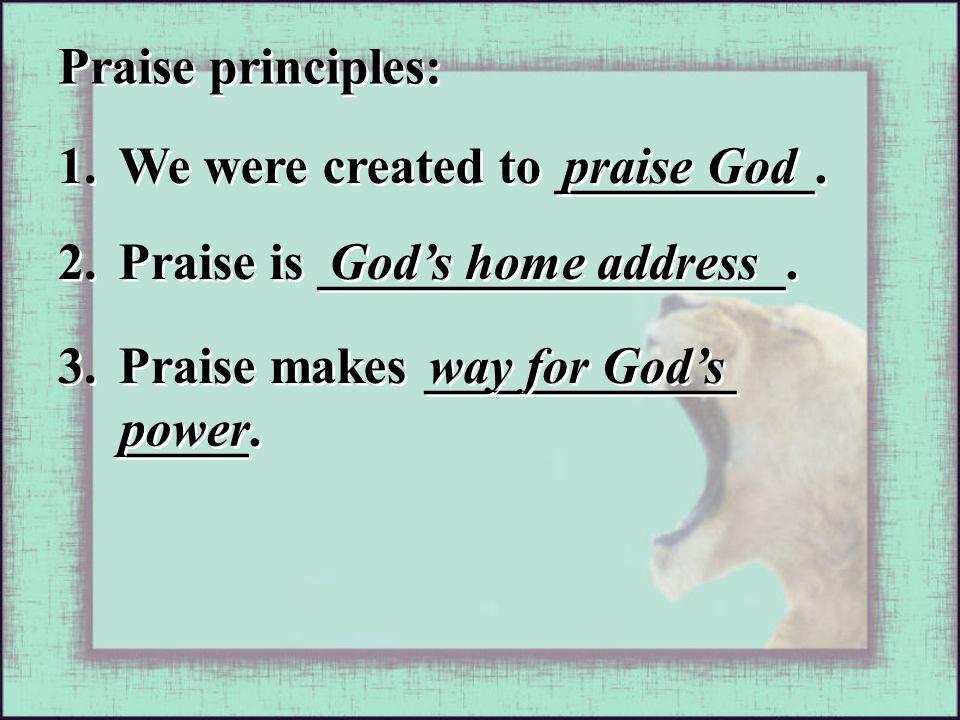 Praise principles: 1. We were created to __________. praise God 2. Praise is __________________. God's home address 3. Praise makes ____________ _____