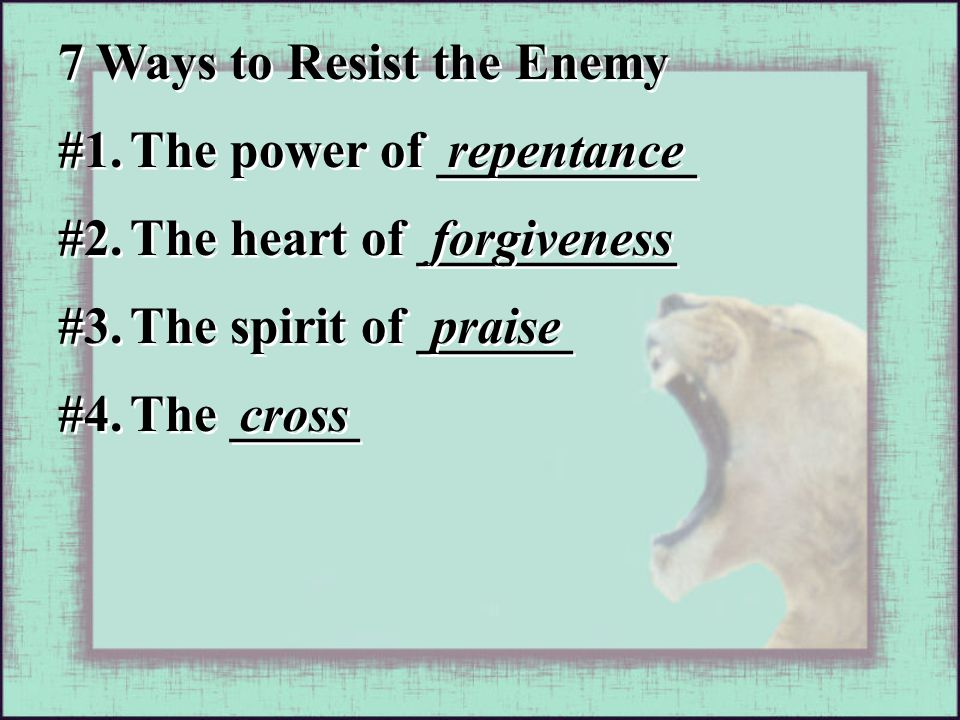 #1. The power of __________ repentance #2. The heart of __________ forgiveness #3. The spirit of ______ praise #4. The _____ cross 7 Ways to Resist th