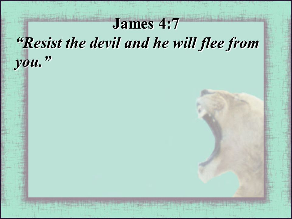 James 4:7 Resist the devil and he will flee from you. James 4:7 Resist the devil and he will flee from you.