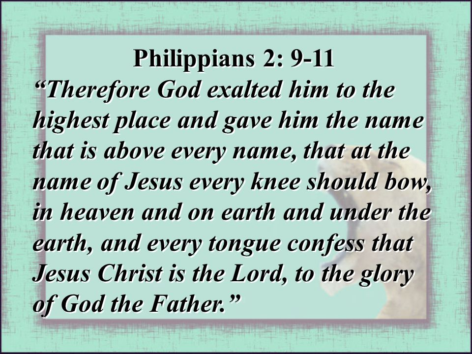 """Philippians 2: 9-11 """"Therefore God exalted him to the highest place and gave him the name that is above every name, that at the name of Jesus every kn"""