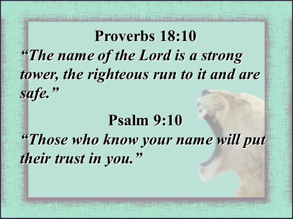 Proverbs 18:10 The name of the Lord is a strong tower, the righteous run to it and are safe. Proverbs 18:10 The name of the Lord is a strong tower, the righteous run to it and are safe. Psalm 9:10 Those who know your name will put their trust in you. Psalm 9:10 Those who know your name will put their trust in you.