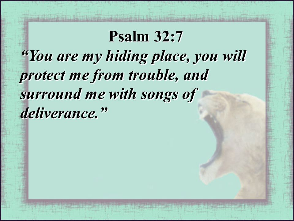 Psalm 32:7 You are my hiding place, you will protect me from trouble, and surround me with songs of deliverance. Psalm 32:7 You are my hiding place, you will protect me from trouble, and surround me with songs of deliverance.