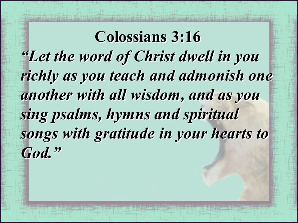 """Colossians 3:16 """"Let the word of Christ dwell in you richly as you teach and admonish one another with all wisdom, and as you sing psalms, hymns and s"""