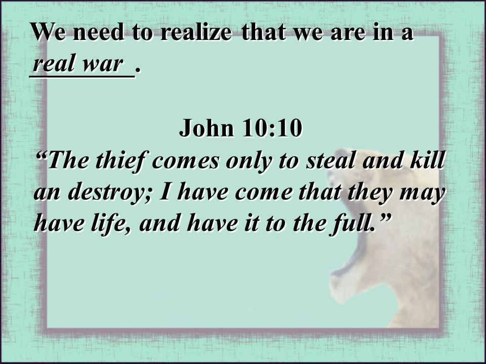 """real war We need to realize that we are in a ________. John 10:10 """"The thief comes only to steal and kill an destroy; I have come that they may have l"""