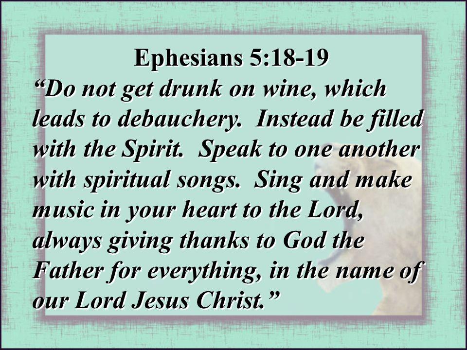 Ephesians 5:18-19 Do not get drunk on wine, which leads to debauchery.