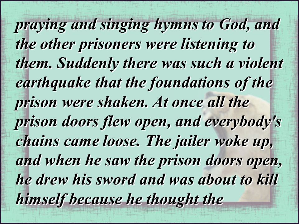 praying and singing hymns to God, and the other prisoners were listening to them. Suddenly there was such a violent earthquake that the foundations of