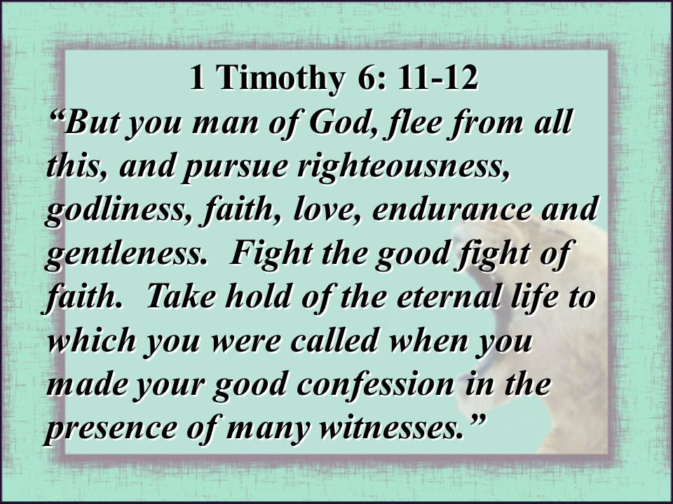 """1 Timothy 6: 11-12 """"But you man of God, flee from all this, and pursue righteousness, godliness, faith, love, endurance and gentleness. Fight the good"""