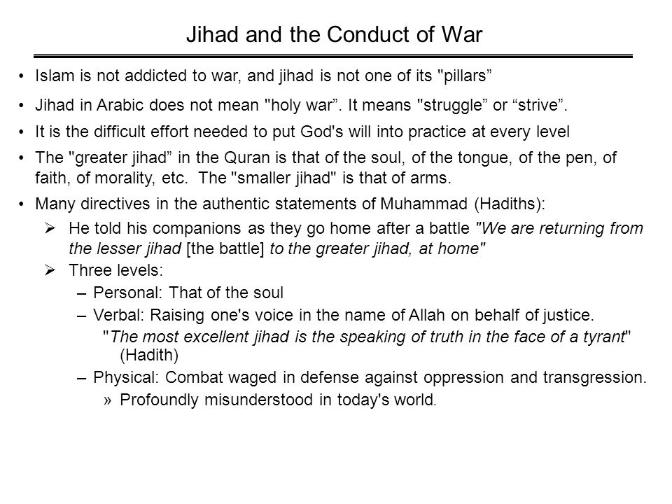 Jihad and the Conduct of War Islam is not addicted to war, and jihad is not one of its pillars Jihad in Arabic does not mean holy war .