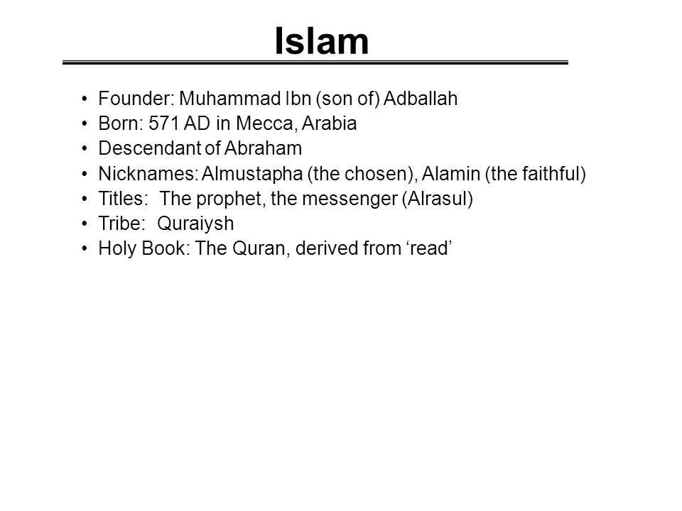 Islam Founder: Muhammad Ibn (son of) Adballah Born: 571 AD in Mecca, Arabia Descendant of Abraham Nicknames: Almustapha (the chosen), Alamin (the faithful) Titles: The prophet, the messenger (Alrasul) Tribe: Quraiysh Holy Book: The Quran, derived from 'read'