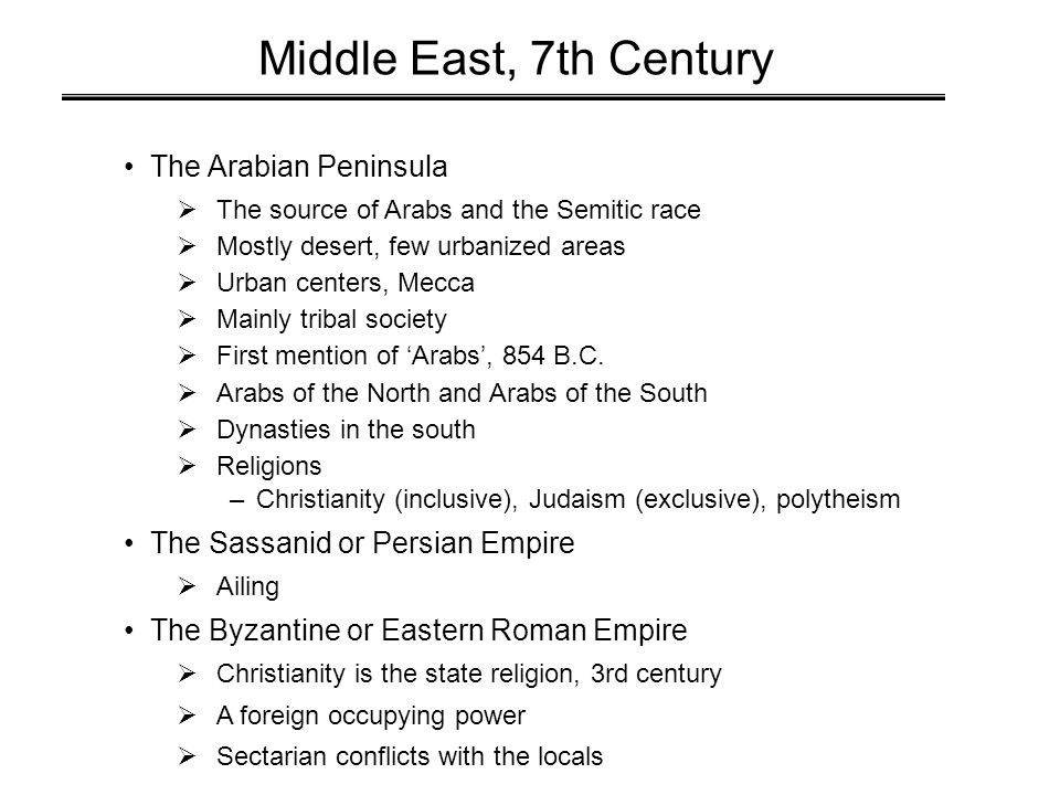 Middle East, 7th Century The Arabian Peninsula  The source of Arabs and the Semitic race  Mostly desert, few urbanized areas  Urban centers, Mecca  Mainly tribal society  First mention of 'Arabs', 854 B.C.