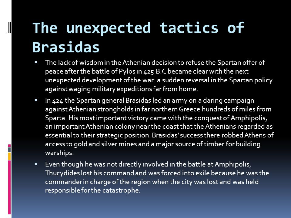 The unexpected tactics of Brasidas  The lack of wisdom in the Athenian decision to refuse the Spartan offer of peace after the battle of Pylos in 425 B.C became clear with the next unexpected development of the war: a sudden reversal in the Spartan policy against waging military expeditions far from home.