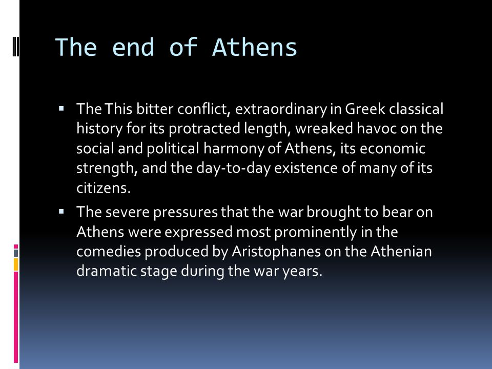 The end of Athens  The This bitter conflict, extraordinary in Greek classical history for its protracted length, wreaked havoc on the social and political harmony of Athens, its economic strength, and the day-to-day existence of many of its citizens.