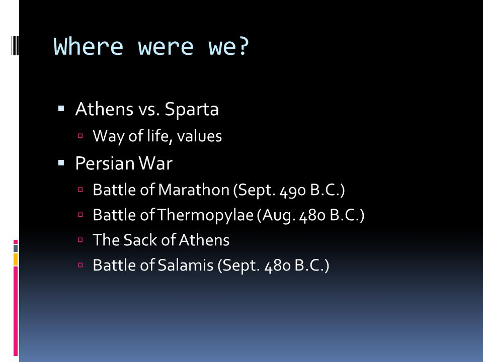 Where were we.  Athens vs. Sparta  Way of life, values  Persian War  Battle of Marathon (Sept.