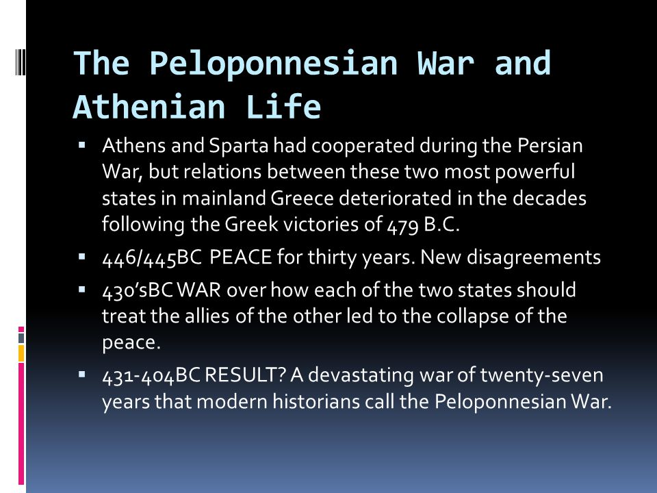 The Peloponnesian War and Athenian Life  Athens and Sparta had cooperated during the Persian War, but relations between these two most powerful states in mainland Greece deteriorated in the decades following the Greek victories of 479 B.C.