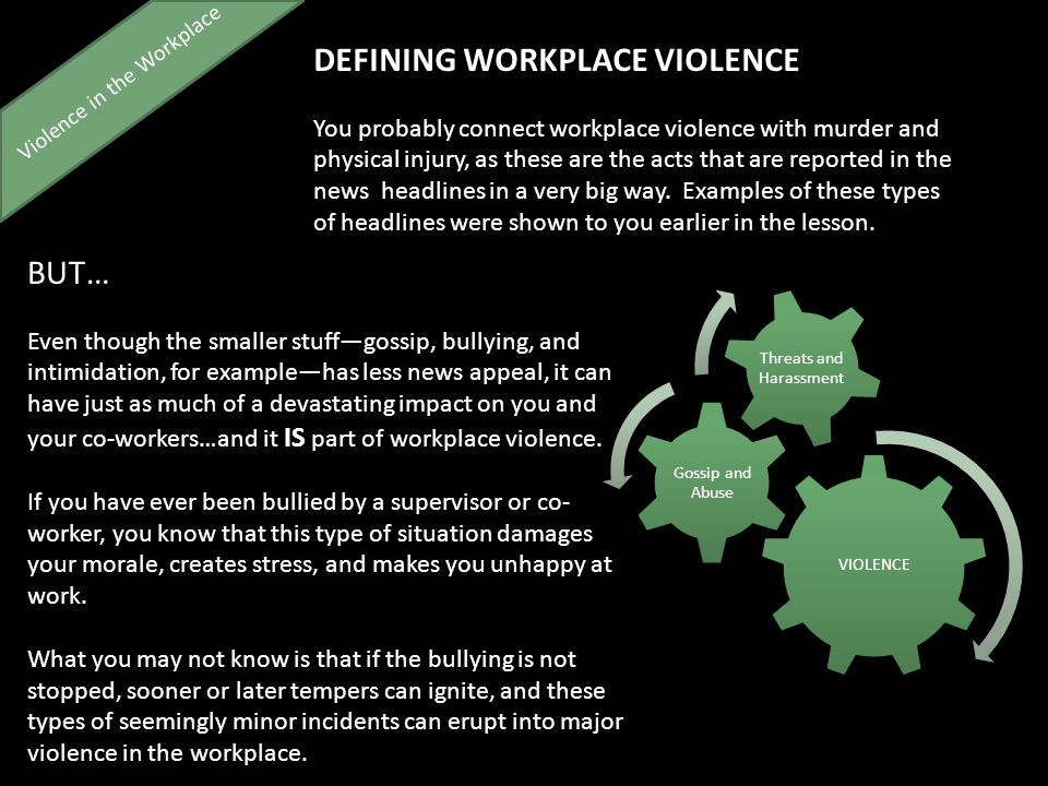 Violence in the Workplace DEFINING WORKPLACE VIOLENCE You probably connect workplace violence with murder and physical injury, as these are the acts that are reported in the news headlines in a very big way.