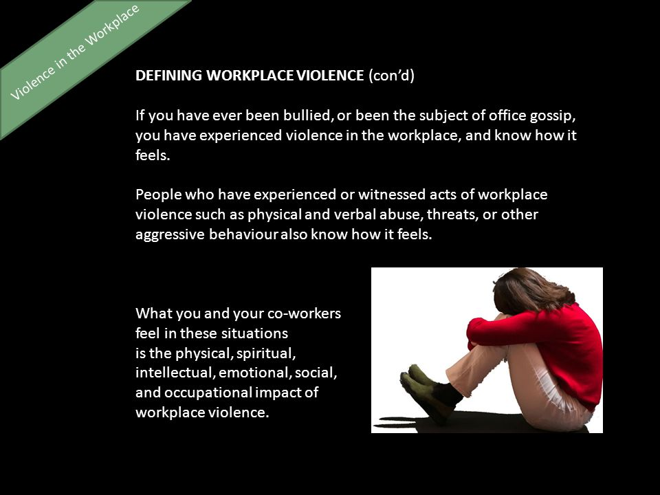 Violence in the Workplace DEFINING WORKPLACE VIOLENCE (con'd) If you have ever been bullied, or been the subject of office gossip, you have experienced violence in the workplace, and know how it feels.