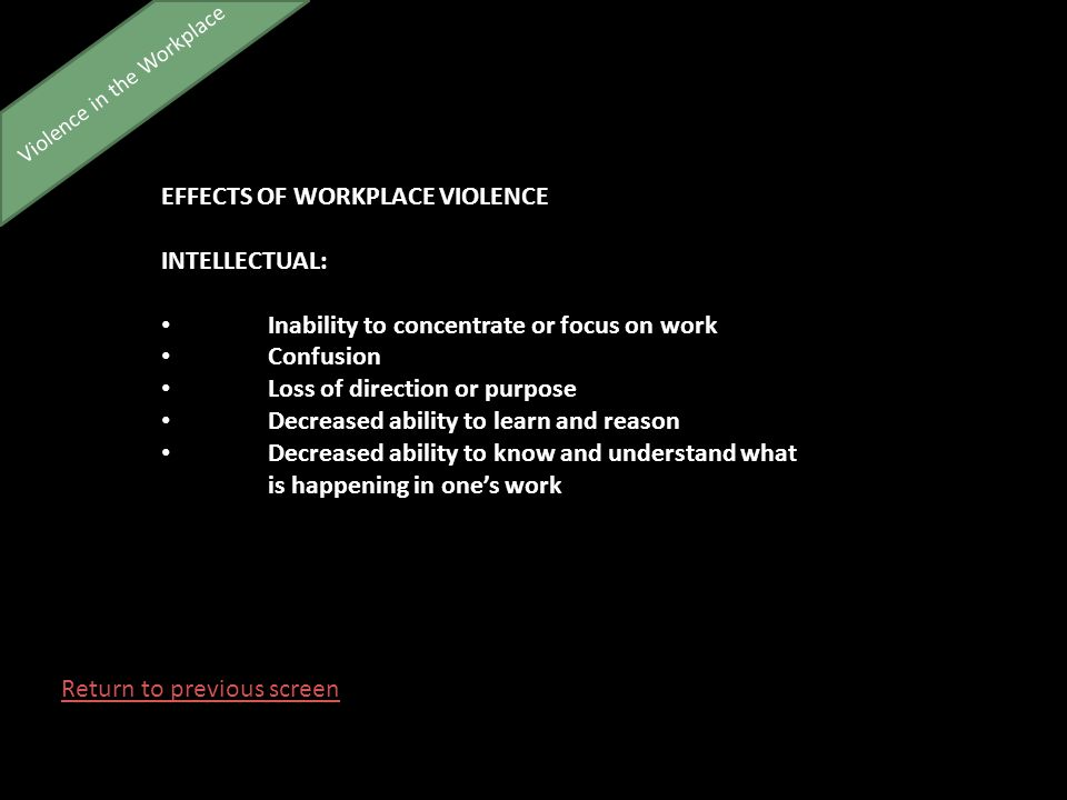 Violence in the Workplace EFFECTS OF WORKPLACE VIOLENCE INTELLECTUAL: Inability to concentrate or focus on work Confusion Loss of direction or purpose Decreased ability to learn and reason Decreased ability to know and understand what is happening in one's work Return to previous screen