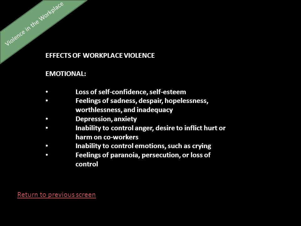 Violence in the Workplace EFFECTS OF WORKPLACE VIOLENCE EMOTIONAL: Loss of self-confidence, self-esteem Feelings of sadness, despair, hopelessness, worthlessness, and inadequacy Depression, anxiety Inability to control anger, desire to inflict hurt or harm on co-workers Inability to control emotions, such as crying Feelings of paranoia, persecution, or loss of control Return to previous screen